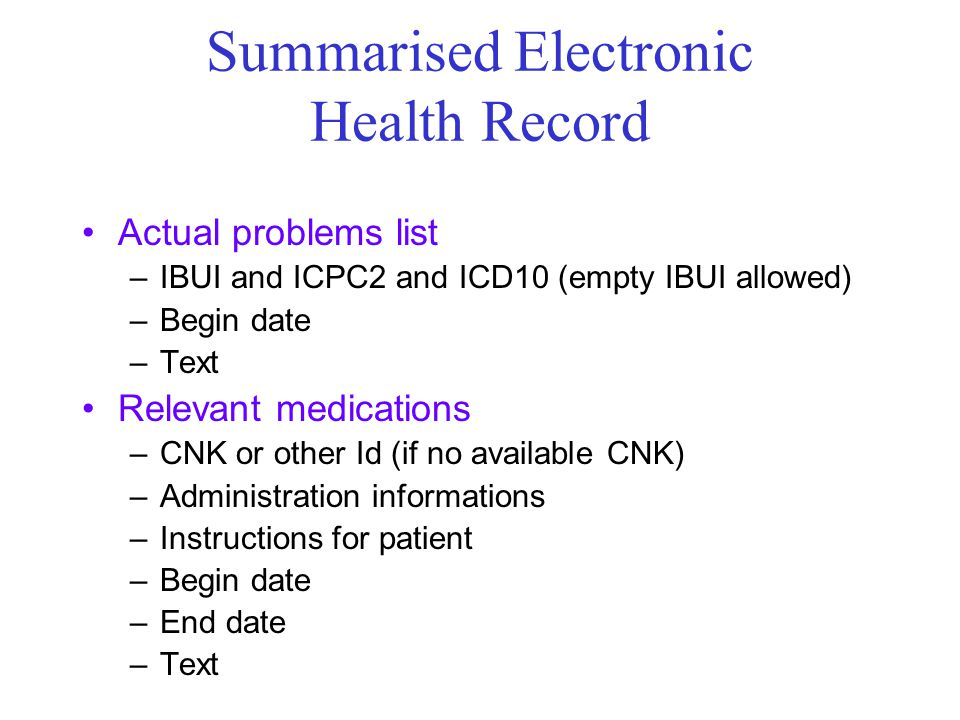 Summarised Electronic Health Record Actual problems list –IBUI and ICPC2 and ICD10 (empty IBUI allowed) –Begin date –Text Relevant medications –CNK or
