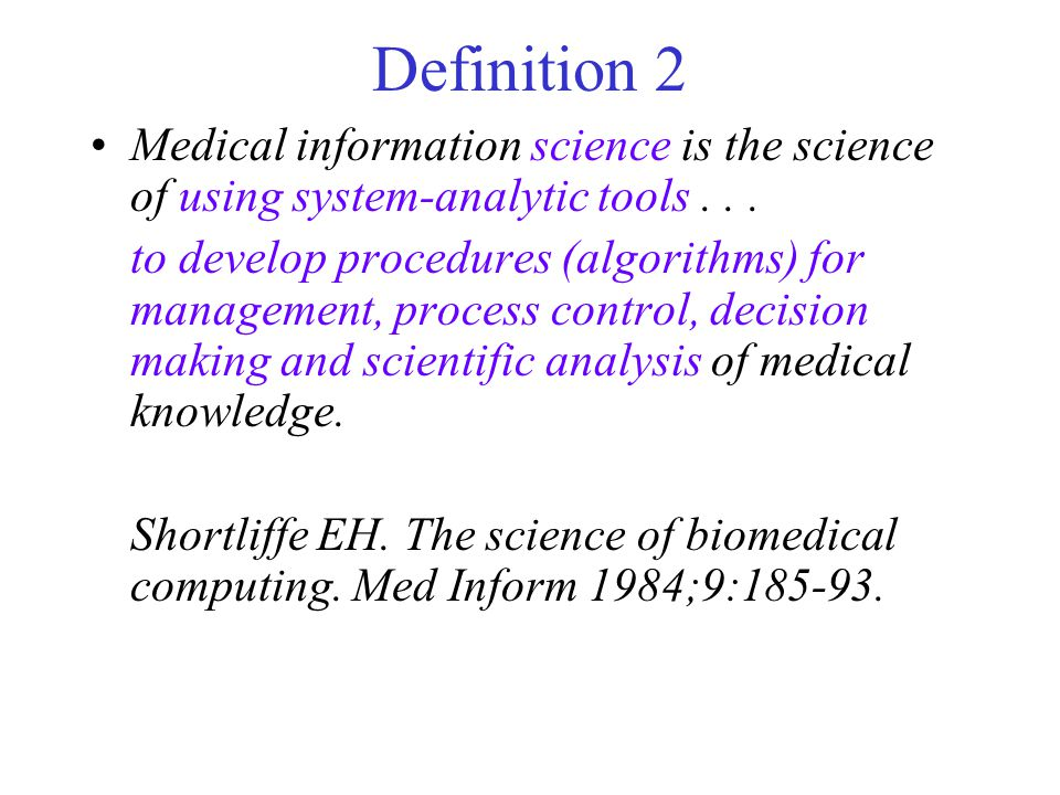 Definition 2 Medical information science is the science of using system-analytic tools... to develop procedures (algorithms) for management, process c