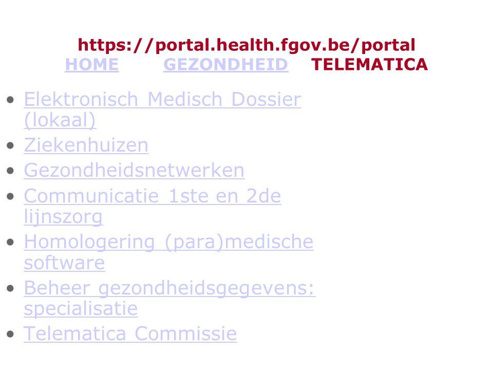 https://portal.health.fgov.be/portal HOME GEZONDHEID TELEMATICA HOMEGEZONDHEID Elektronisch Medisch Dossier (lokaal)Elektronisch Medisch Dossier (lokaal) Ziekenhuizen Gezondheidsnetwerken Communicatie 1ste en 2de lijnszorgCommunicatie 1ste en 2de lijnszorg Homologering (para)medische softwareHomologering (para)medische software Beheer gezondheidsgegevens: specialisatieBeheer gezondheidsgegevens: specialisatie Telematica Commissie