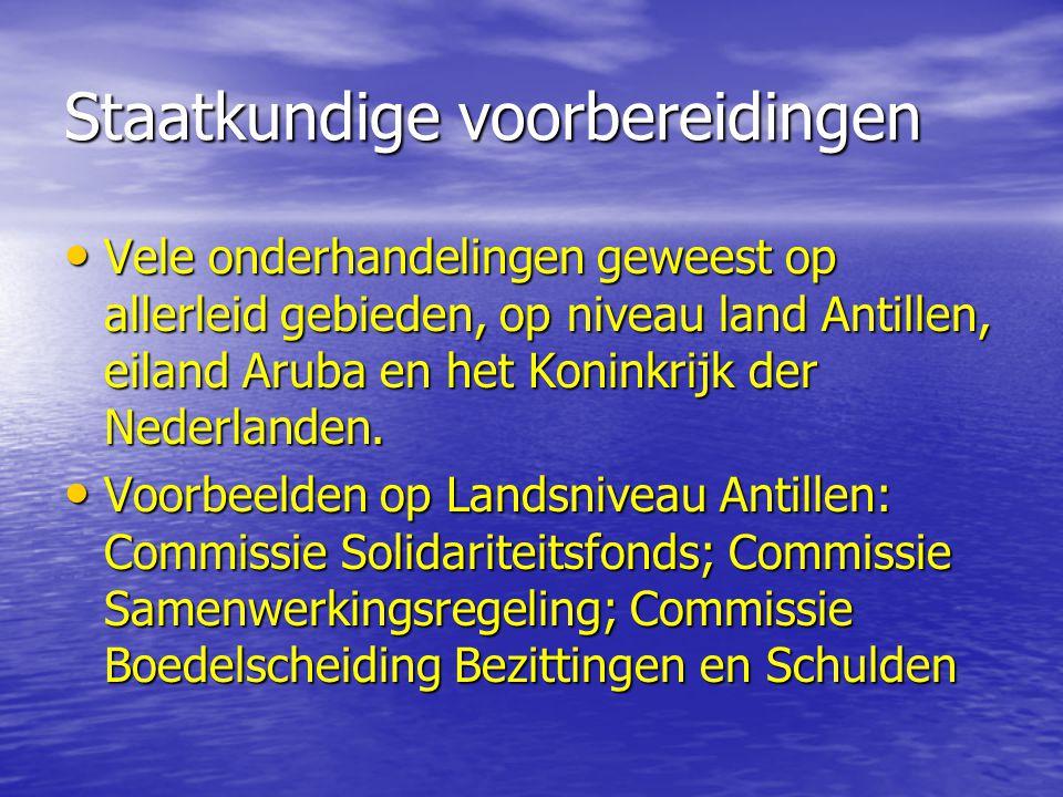 Staatkundige voorbereidingen Vele onderhandelingen geweest op allerleid gebieden, op niveau land Antillen, eiland Aruba en het Koninkrijk der Nederlanden.