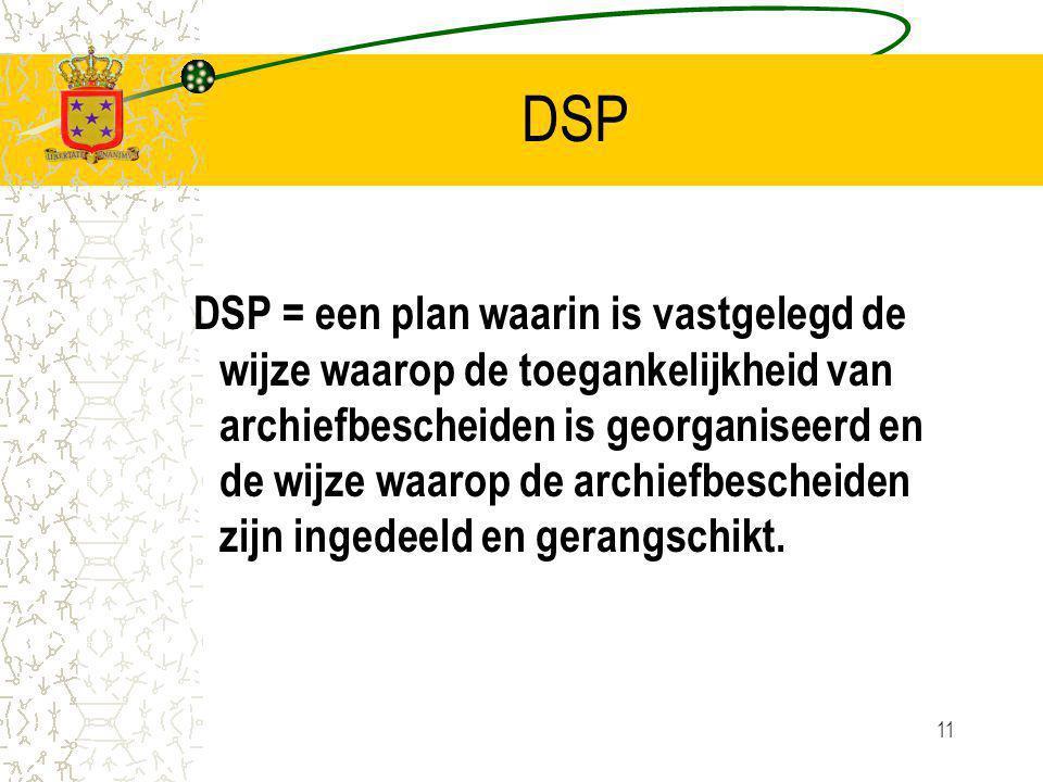 11 DSP DSP = een plan waarin is vastgelegd de wijze waarop de toegankelijkheid van archiefbescheiden is georganiseerd en de wijze waarop de archiefbescheiden zijn ingedeeld en gerangschikt.