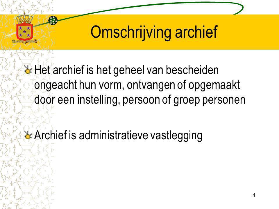 4 Omschrijving archief Het archief is het geheel van bescheiden ongeacht hun vorm, ontvangen of opgemaakt door een instelling, persoon of groep personen Archief is administratieve vastlegging