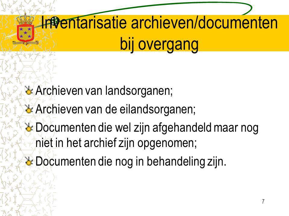 7 Inventarisatie archieven/documenten bij overgang Archieven van landsorganen; Archieven van de eilandsorganen; Documenten die wel zijn afgehandeld maar nog niet in het archief zijn opgenomen; Documenten die nog in behandeling zijn.