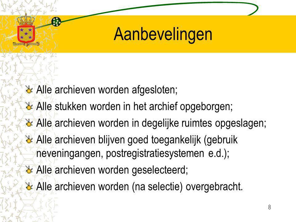 8 Aanbevelingen Alle archieven worden afgesloten; Alle stukken worden in het archief opgeborgen; Alle archieven worden in degelijke ruimtes opgeslagen; Alle archieven blijven goed toegankelijk (gebruik neveningangen, postregistratiesystemen e.d.); Alle archieven worden geselecteerd; Alle archieven worden (na selectie) overgebracht.