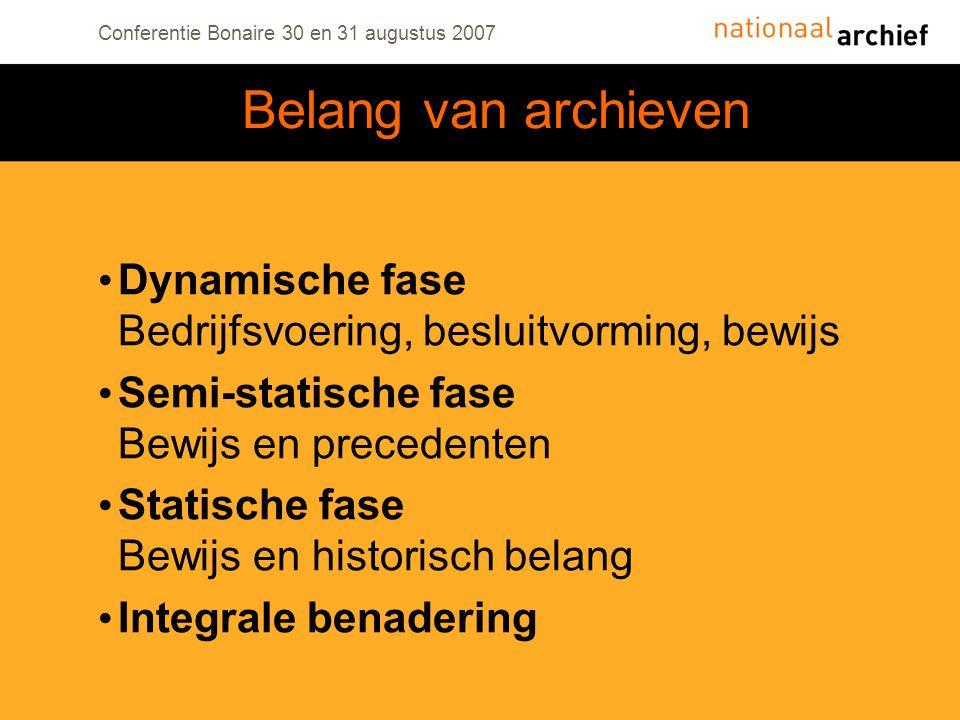 Conferentie Bonaire 30 en 31 augustus 2007 Dynamische fase Bedrijfsvoering, besluitvorming, bewijs Semi-statische fase Bewijs en precedenten Statische fase Bewijs en historisch belang Integrale benadering Belang van archieven