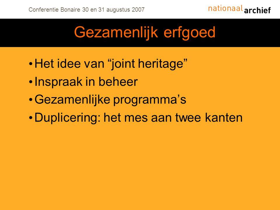 Conferentie Bonaire 30 en 31 augustus 2007 Het idee van joint heritage Inspraak in beheer Gezamenlijke programma's Duplicering: het mes aan twee kanten Gezamenlijk erfgoed