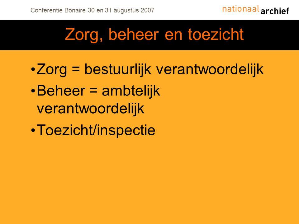 Conferentie Bonaire 30 en 31 augustus 2007 Zorg = bestuurlijk verantwoordelijk Beheer = ambtelijk verantwoordelijk Toezicht/inspectie Zorg, beheer en