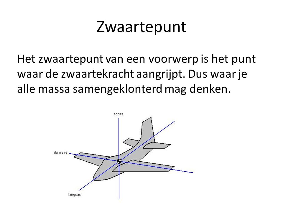 Zwaartepunt Het zwaartepunt van een voorwerp is het punt waar de zwaartekracht aangrijpt. Dus waar je alle massa samengeklonterd mag denken.