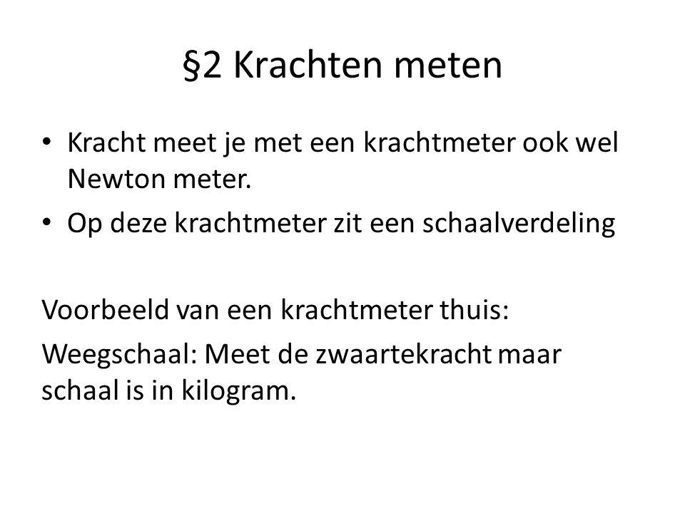 §2 Krachten meten Kracht meet je met een krachtmeter ook wel Newton meter. Op deze krachtmeter zit een schaalverdeling Voorbeeld van een krachtmeter t
