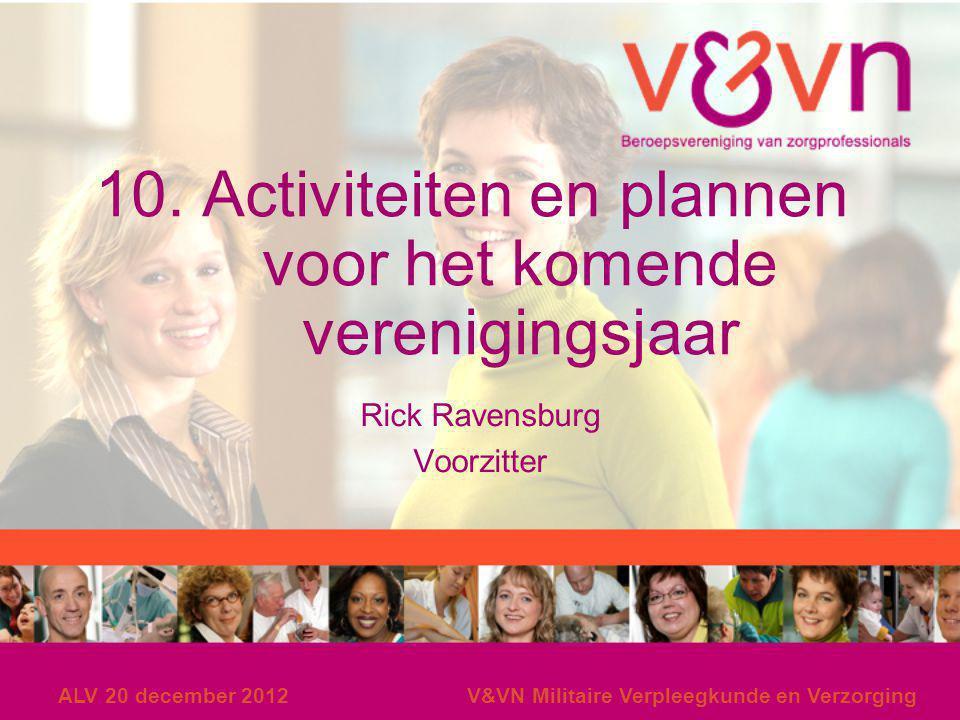 ALV 20 december 2012V&VN Militaire Verpleegkunde en Verzorging 10. Activiteiten en plannen voor het komende verenigingsjaar Rick Ravensburg Voorzitter