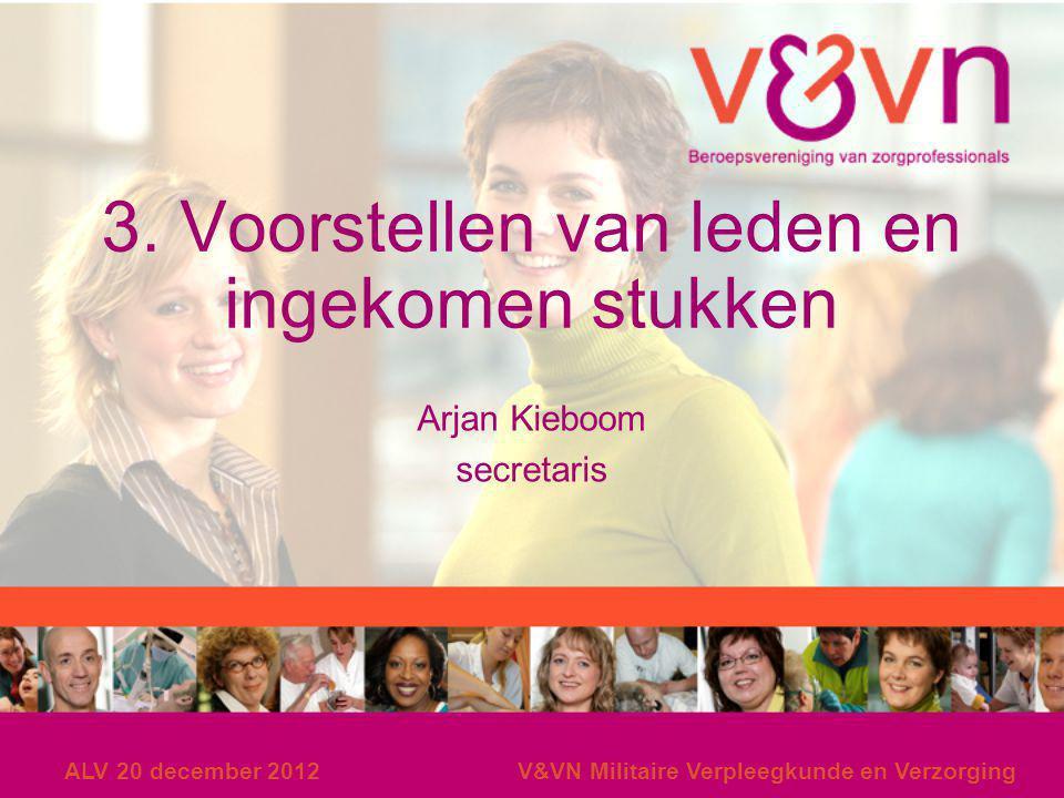ALV 20 december 2012V&VN Militaire Verpleegkunde en Verzorging 3. Voorstellen van leden en ingekomen stukken Arjan Kieboom secretaris