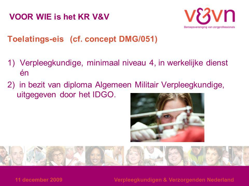 11 december 2009 Verpleegkundigen & Verzorgenden Nederland VOOR WIE is het KR V&V Toelatings-eis (cf. concept DMG/051) 1)Verpleegkundige, minimaal niv