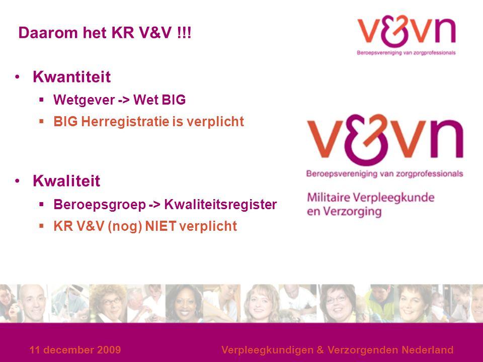 11 december 2009 Verpleegkundigen & Verzorgenden Nederland Daarom het KR V&V !!! Kwantiteit  Wetgever -> Wet BIG  BIG Herregistratie is verplicht Kw