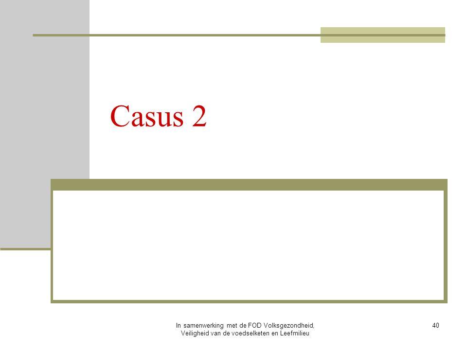 In samenwerking met de FOD Volksgezondheid, Veiligheid van de voedselketen en Leefmilieu 40 Casus 2