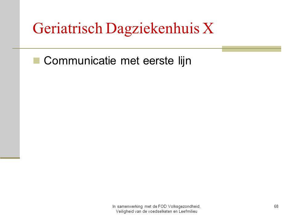 In samenwerking met de FOD Volksgezondheid, Veiligheid van de voedselketen en Leefmilieu 68 Communicatie met eerste lijn Geriatrisch Dagziekenhuis X