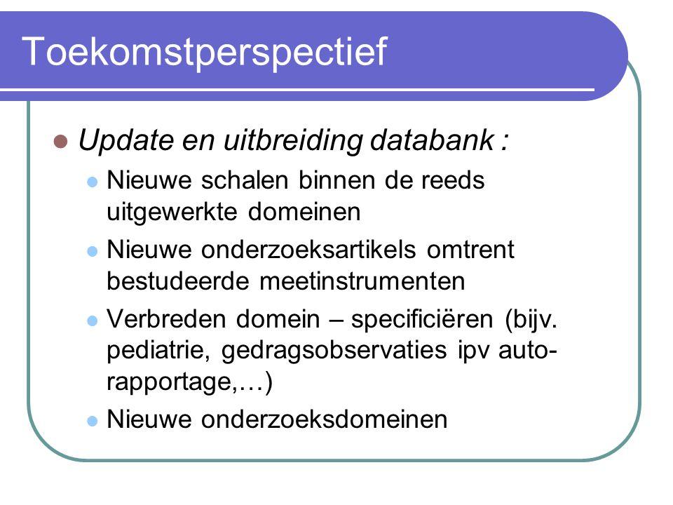 Toekomstperspectief Update en uitbreiding databank : Nieuwe schalen binnen de reeds uitgewerkte domeinen Nieuwe onderzoeksartikels omtrent bestudeerde