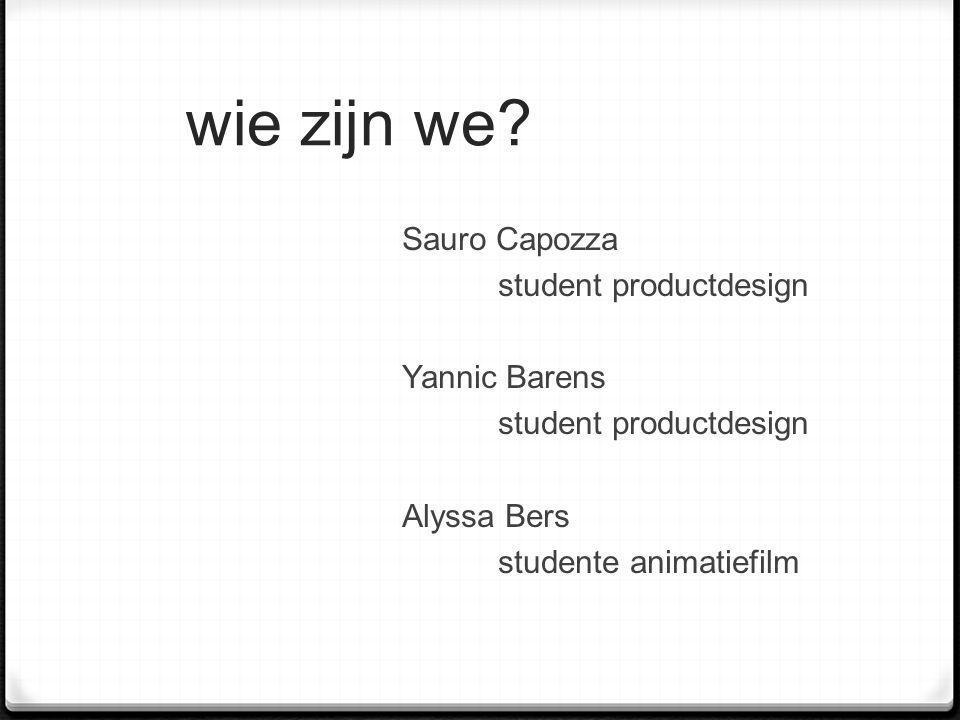 wie zijn we? Sauro Capozza student productdesign Yannic Barens student productdesign Alyssa Bers studente animatiefilm