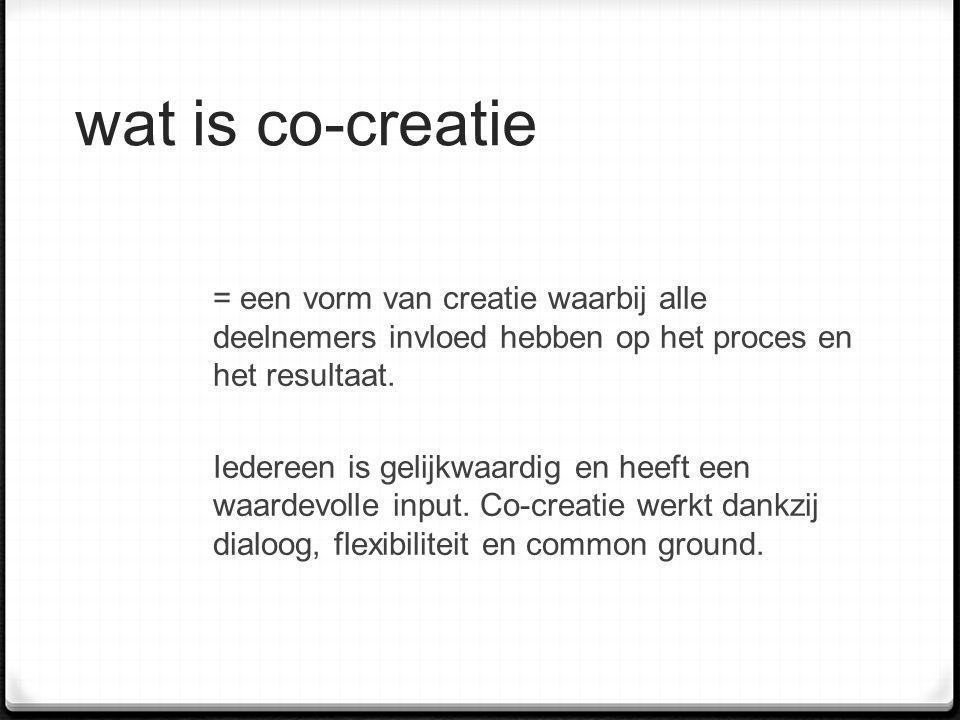wat is co-creatie = een vorm van creatie waarbij alle deelnemers invloed hebben op het proces en het resultaat. Iedereen is gelijkwaardig en heeft een