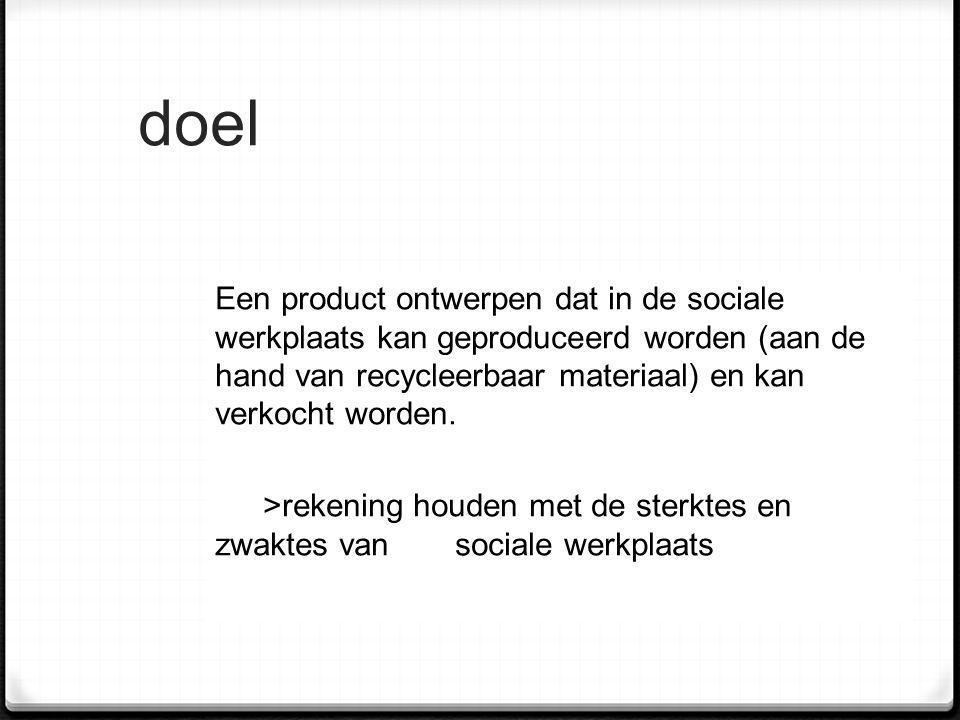 doel Een product ontwerpen dat in de sociale werkplaats kan geproduceerd worden (aan de hand van recycleerbaar materiaal) en kan verkocht worden. >rek