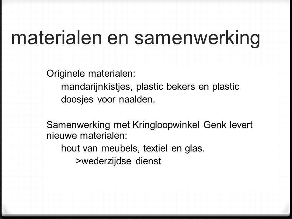 materialen en samenwerking Originele materialen: mandarijnkistjes, plastic bekers en plastic doosjes voor naalden. Samenwerking met Kringloopwinkel Ge
