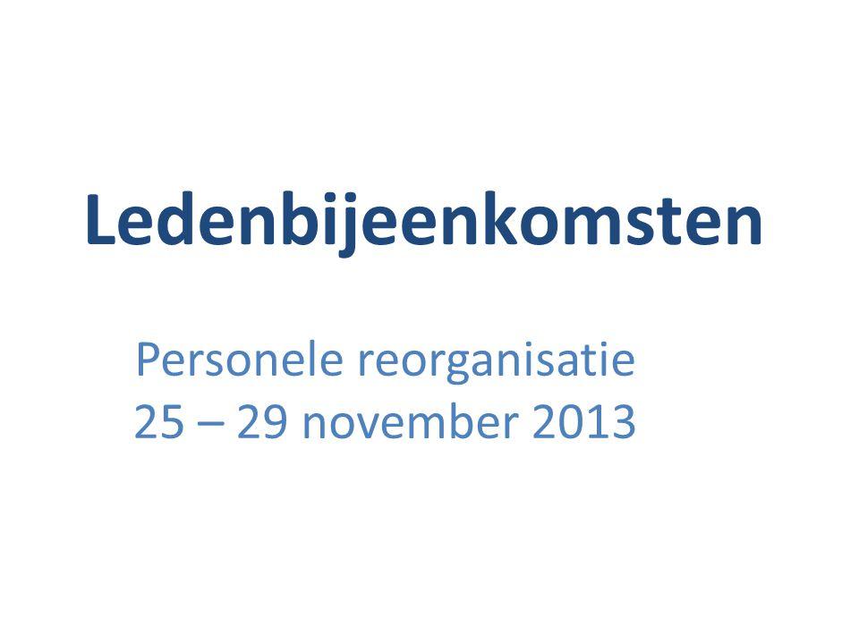 Ledenbijeenkomsten Personele reorganisatie 25 – 29 november 2013