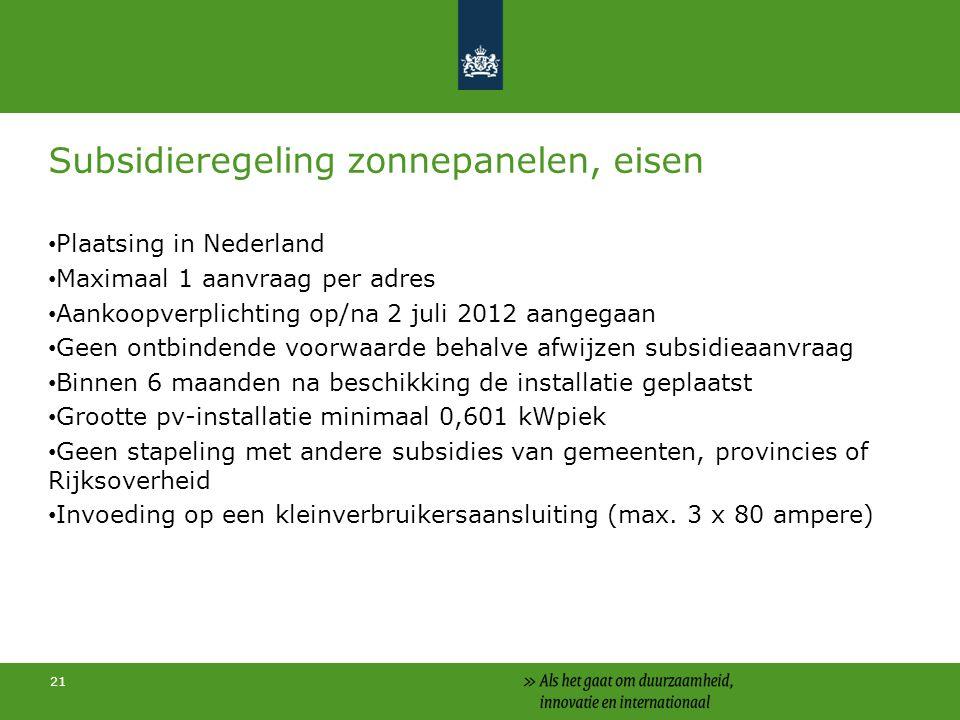 21 Subsidieregeling zonnepanelen, eisen Plaatsing in Nederland Maximaal 1 aanvraag per adres Aankoopverplichting op/na 2 juli 2012 aangegaan Geen ontbindende voorwaarde behalve afwijzen subsidieaanvraag Binnen 6 maanden na beschikking de installatie geplaatst Grootte pv-installatie minimaal 0,601 kWpiek Geen stapeling met andere subsidies van gemeenten, provincies of Rijksoverheid Invoeding op een kleinverbruikersaansluiting (max.