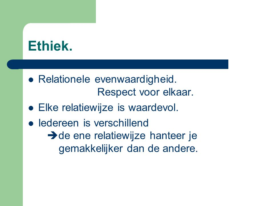 Ethiek. Relationele evenwaardigheid. Respect voor elkaar. Elke relatiewijze is waardevol. Iedereen is verschillend  de ene relatiewijze hanteer je ge