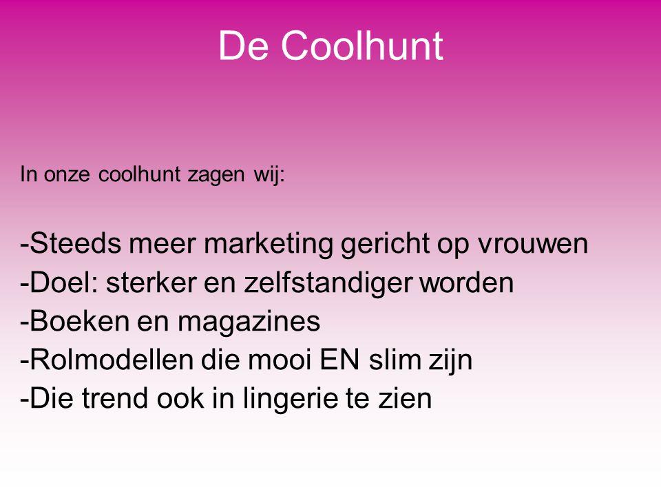 De Coolhunt In onze coolhunt zagen wij: -Steeds meer marketing gericht op vrouwen -Doel: sterker en zelfstandiger worden -Boeken en magazines -Rolmode