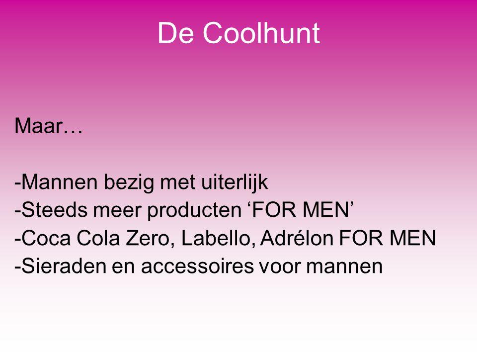 De Coolhunt Maar… -Mannen bezig met uiterlijk -Steeds meer producten 'FOR MEN' -Coca Cola Zero, Labello, Adrélon FOR MEN -Sieraden en accessoires voor