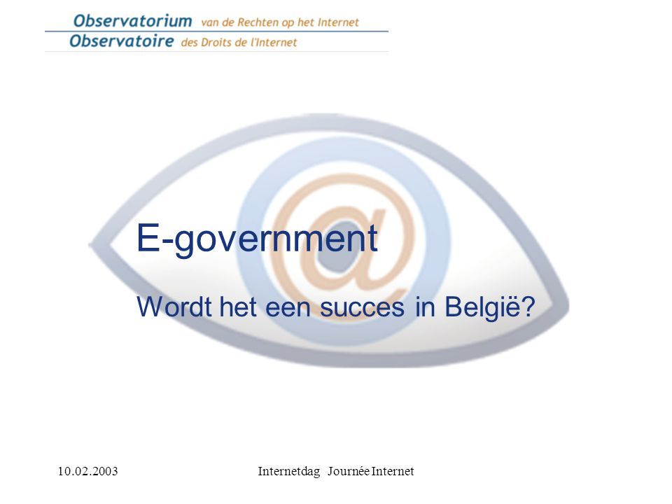 10.02.2003Internetdag Journée Internet E-government Wordt het een succes in België?