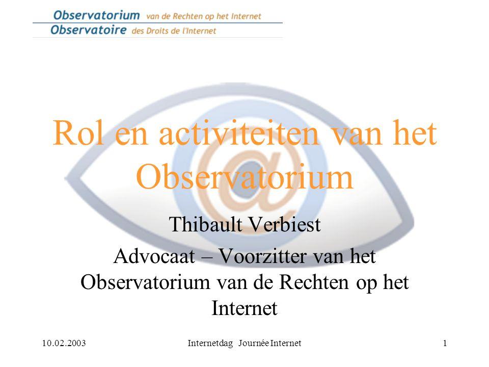 10.02.2003Internetdag Journée Internet1 Rol en activiteiten van het Observatorium Thibault Verbiest Advocaat – Voorzitter van het Observatorium van de Rechten op het Internet