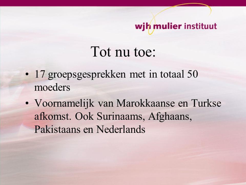 Tot nu toe: 17 groepsgesprekken met in totaal 50 moeders Voornamelijk van Marokkaanse en Turkse afkomst.