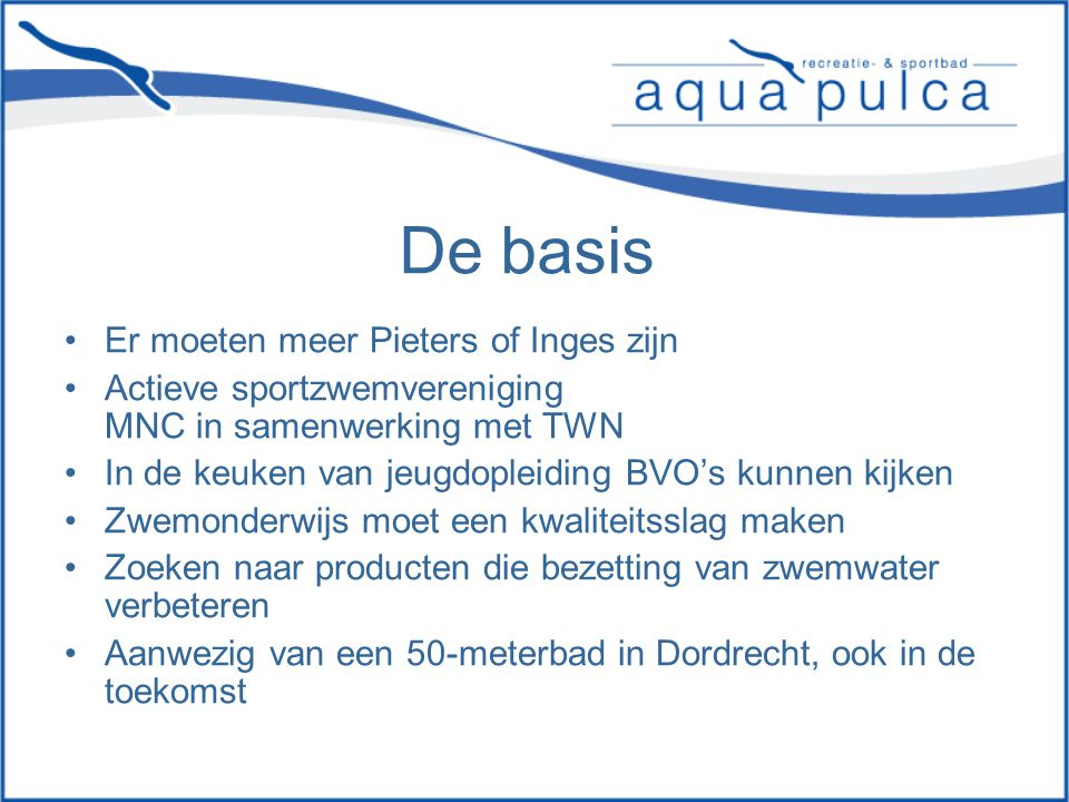 De basis Er moeten meer Pieters of Inges zijn Actieve sportzwemvereniging MNC in samenwerking met TWN In de keuken van jeugdopleiding BVO's kunnen kijken Zwemonderwijs moet een kwaliteitsslag maken Zoeken naar producten die bezetting van zwemwater verbeteren Aanwezig van een 50-meterbad in Dordrecht, ook in de toekomst