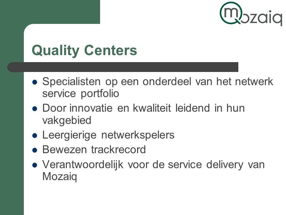 Quality Centers Specialisten op een onderdeel van het netwerk service portfolio Door innovatie en kwaliteit leidend in hun vakgebied Leergierige netwerkspelers Bewezen trackrecord Verantwoordelijk voor de service delivery van Mozaiq