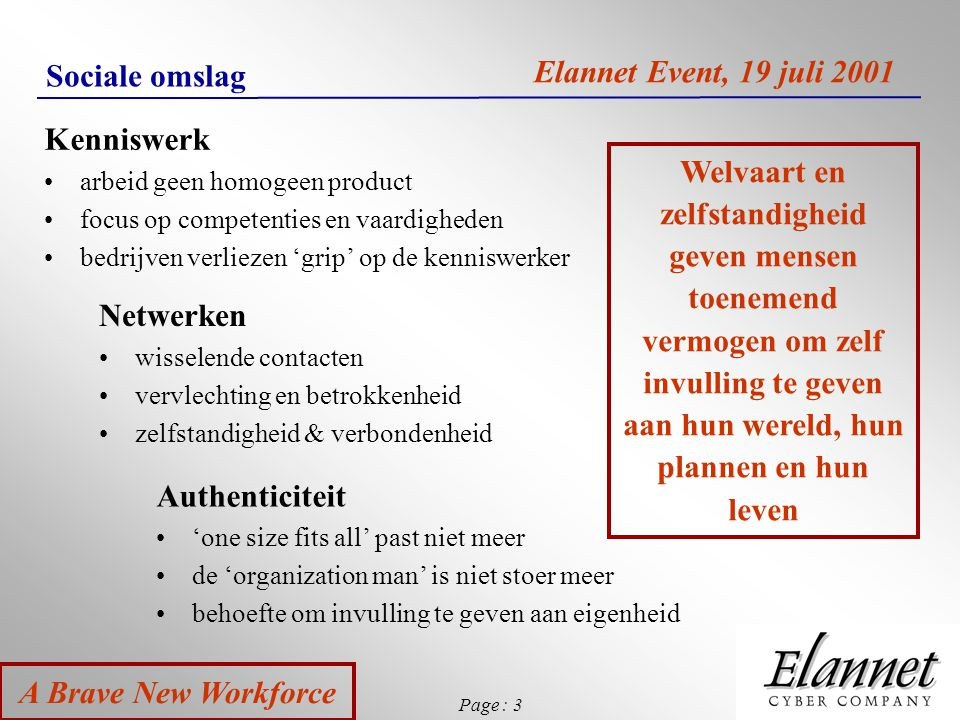 Page : 4 A Brave New Workforce Elannet Event, 19 juli 2001 Grootschaligheid - micro business Grootschaligheid Star Gepland Vergankelijk Vervreemdend Micro business Flexibel Organisch Duurzaam door betrokkenheid Veelkleurig & authentiek Competitie heeft geen status in de biologie.