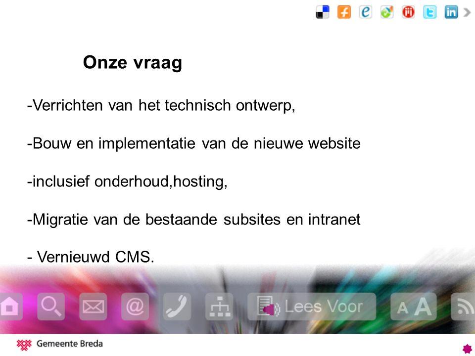 Onze vraag -Verrichten van het technisch ontwerp, -Bouw en implementatie van de nieuwe website -inclusief onderhoud,hosting, -Migratie van de bestaande subsites en intranet - Vernieuwd CMS.