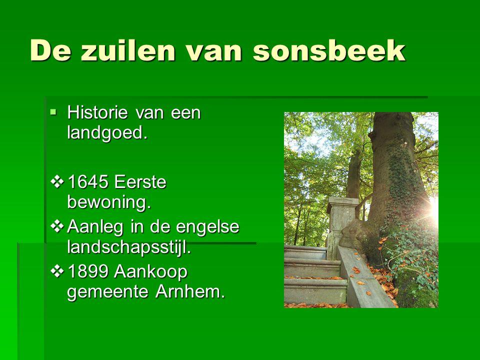 De zuilen van sonsbeek  Historie van een landgoed.  1645 Eerste bewoning.  Aanleg in de engelse landschapsstijl.  1899 Aankoop gemeente Arnhem.
