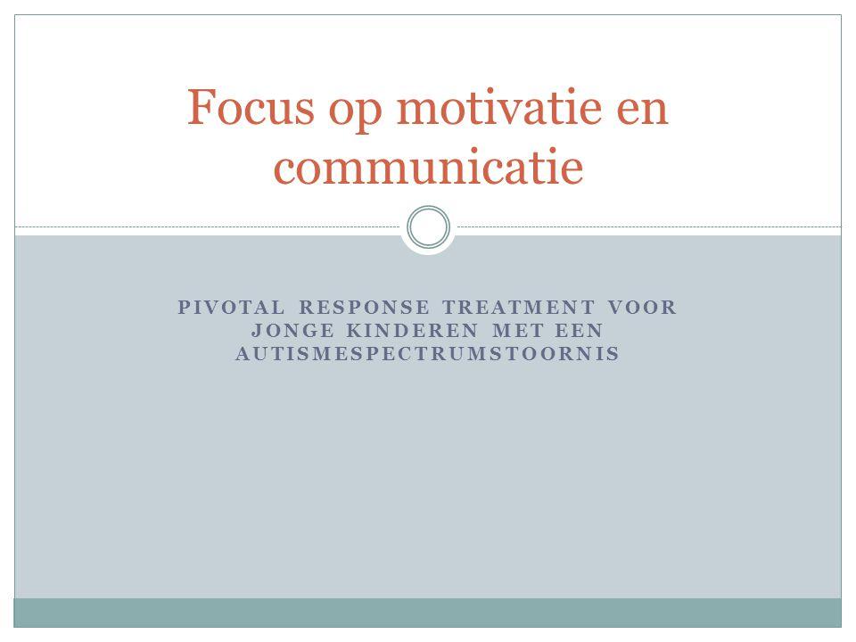 PIVOTAL RESPONSE TREATMENT VOOR JONGE KINDEREN MET EEN AUTISMESPECTRUMSTOORNIS Focus op motivatie en communicatie