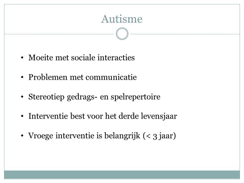 Autisme Moeite met sociale interacties Problemen met communicatie Stereotiep gedrags- en spelrepertoire Interventie best voor het derde levensjaar Vro