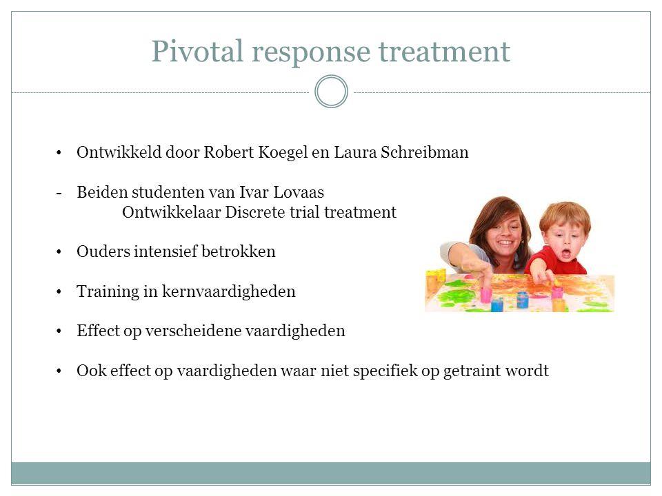 Pivotal response treatment Ontwikkeld door Robert Koegel en Laura Schreibman -Beiden studenten van Ivar Lovaas Ontwikkelaar Discrete trial treatment O