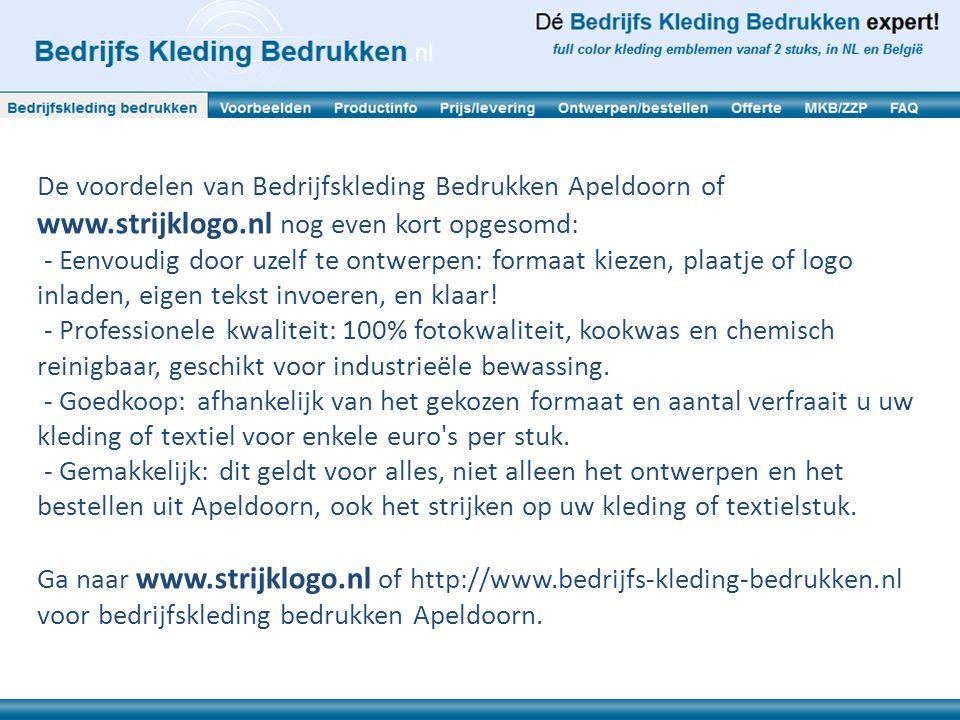 De voordelen van Bedrijfskleding Bedrukken Apeldoorn of www.strijklogo.nl nog even kort opgesomd: - Eenvoudig door uzelf te ontwerpen: formaat kiezen, plaatje of logo inladen, eigen tekst invoeren, en klaar.