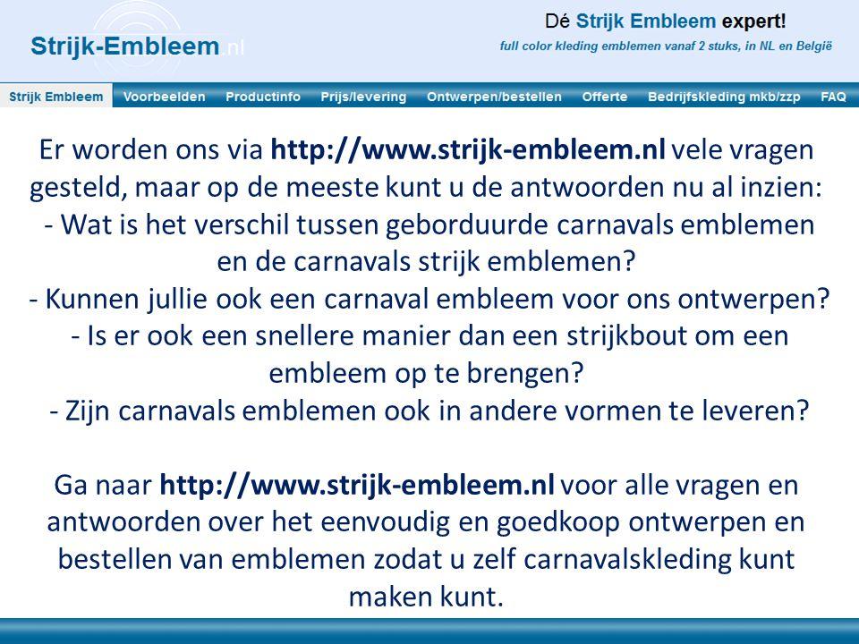 Er worden ons via http://www.strijk-embleem.nl vele vragen gesteld, maar op de meeste kunt u de antwoorden nu al inzien: - Wat is het verschil tussen
