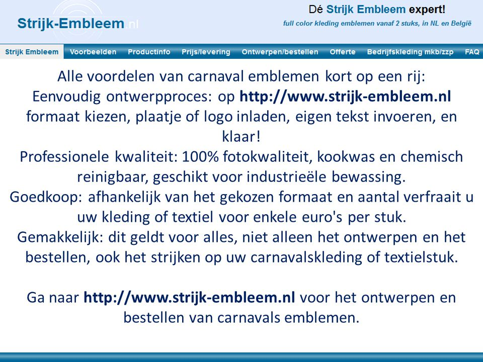 Alle voordelen van carnaval emblemen kort op een rij: Eenvoudig ontwerpproces: op http://www.strijk-embleem.nl formaat kiezen, plaatje of logo inladen, eigen tekst invoeren, en klaar.
