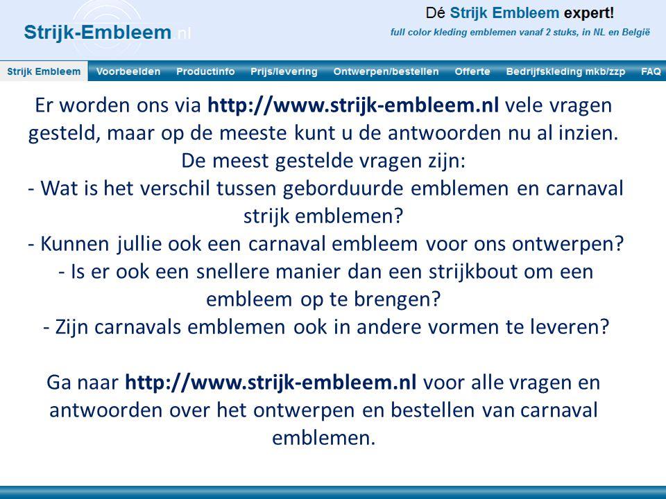Er worden ons via http://www.strijk-embleem.nl vele vragen gesteld, maar op de meeste kunt u de antwoorden nu al inzien. De meest gestelde vragen zijn