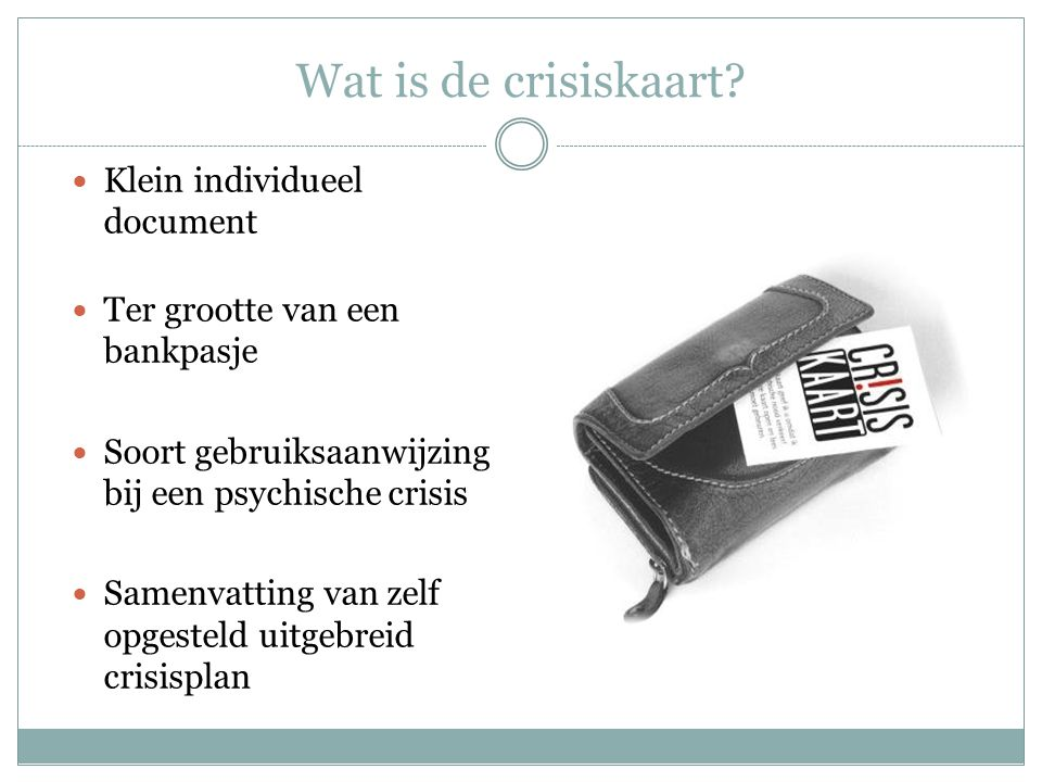 Wat is de crisiskaart? Klein individueel document Ter grootte van een bankpasje Soort gebruiksaanwijzing bij een psychische crisis Samenvatting van ze