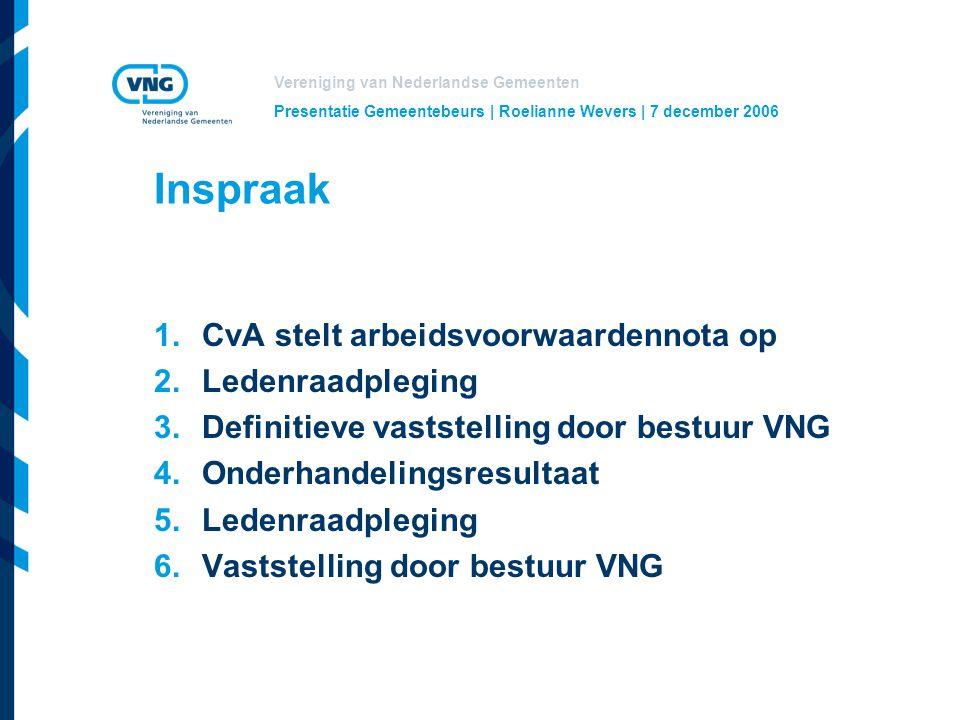 Vereniging van Nederlandse Gemeenten Presentatie Gemeentebeurs | Roelianne Wevers | 7 december 2006 Inspraak 1.CvA stelt arbeidsvoorwaardennota op 2.Ledenraadpleging 3.Definitieve vaststelling door bestuur VNG 4.Onderhandelingsresultaat 5.Ledenraadpleging 6.Vaststelling door bestuur VNG