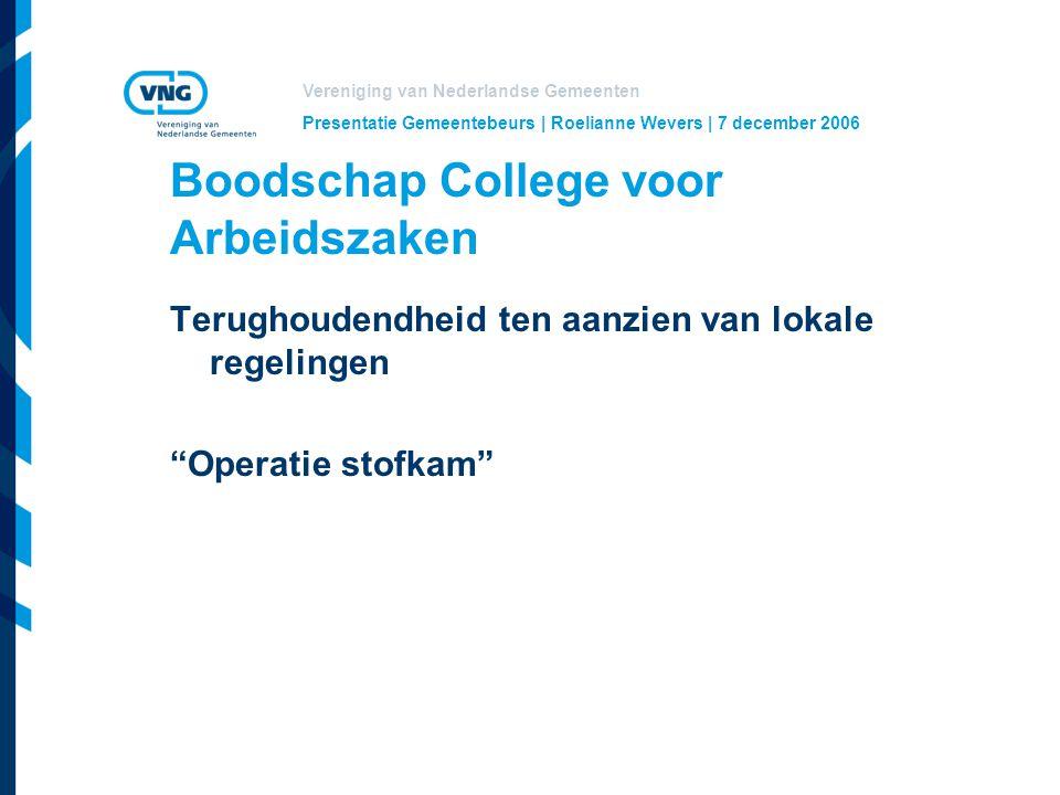 Vereniging van Nederlandse Gemeenten Presentatie Gemeentebeurs | Roelianne Wevers | 7 december 2006 Boodschap College voor Arbeidszaken Terughoudendheid ten aanzien van lokale regelingen Operatie stofkam