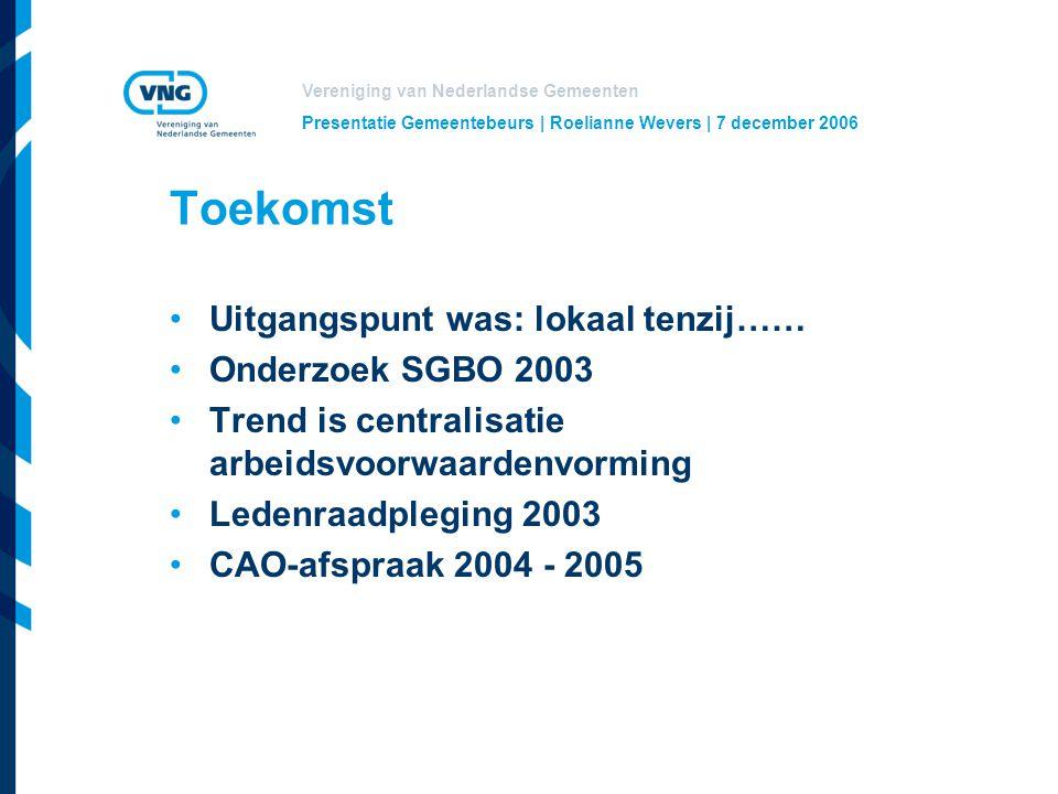 Vereniging van Nederlandse Gemeenten Presentatie Gemeentebeurs | Roelianne Wevers | 7 december 2006 Toekomst Uitgangspunt was: lokaal tenzij…… Onderzoek SGBO 2003 Trend is centralisatie arbeidsvoorwaardenvorming Ledenraadpleging 2003 CAO-afspraak 2004 - 2005