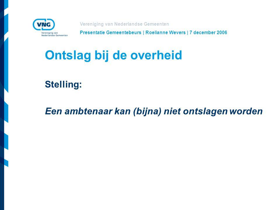 Vereniging van Nederlandse Gemeenten Presentatie Gemeentebeurs | Roelianne Wevers | 7 december 2006 Ontslag bij de overheid Stelling: Een ambtenaar kan (bijna) niet ontslagen worden