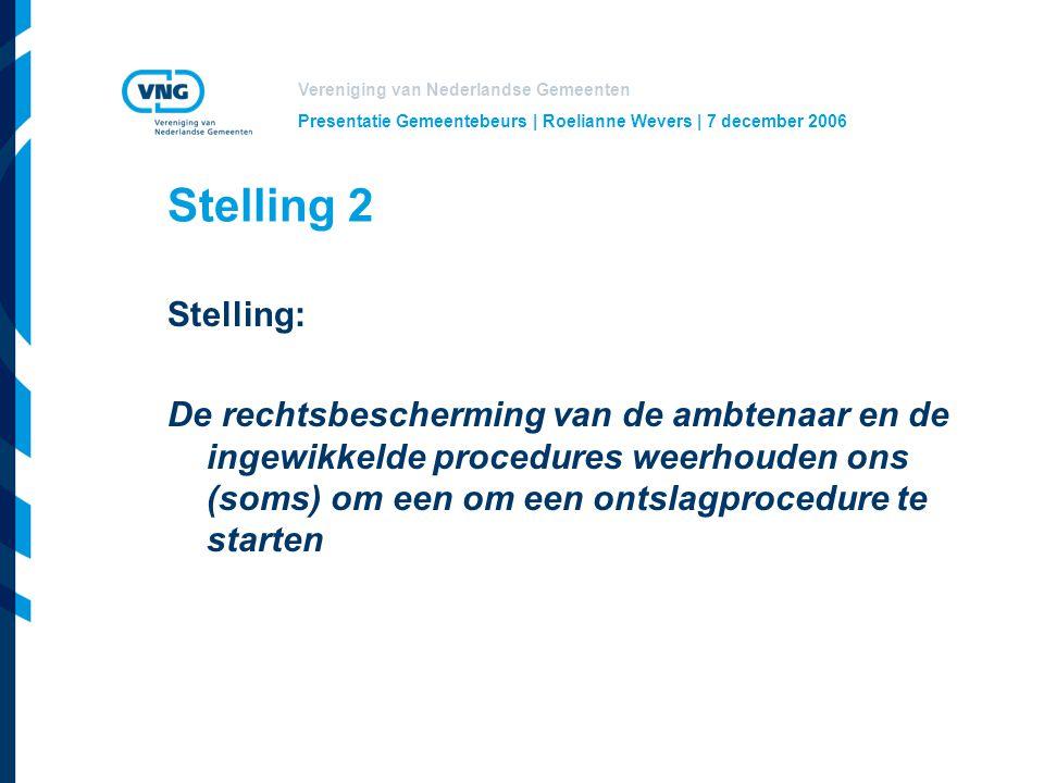 Vereniging van Nederlandse Gemeenten Presentatie Gemeentebeurs | Roelianne Wevers | 7 december 2006 Stelling 2 Stelling: De rechtsbescherming van de ambtenaar en de ingewikkelde procedures weerhouden ons (soms) om een om een ontslagprocedure te starten